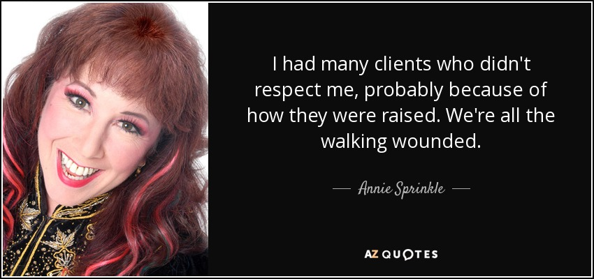 I had many clients who didn't respect me, probably because of how they were raised. We're all the walking wounded. - Annie Sprinkle