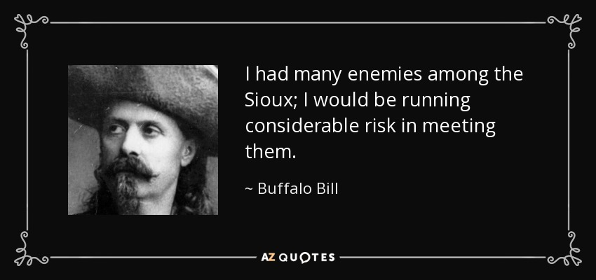 I had many enemies among the Sioux; I would be running considerable risk in meeting them. - Buffalo Bill