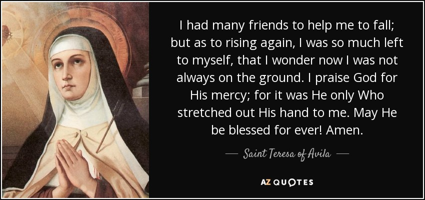 I had many friends to help me to fall; but as to rising again, I was so much left to myself, that I wonder now I was not always on the ground. I praise God for His mercy; for it was He only Who stretched out His hand to me. May He be blessed for ever! Amen. - Teresa of Avila