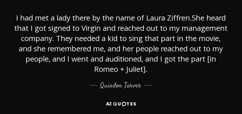 I had met a lady there by the name of Laura Ziffren.She heard that I got signed to Virgin and reached out to my management company. They needed a kid to sing that part in the movie, and she remembered me, and her people reached out to my people, and I went and auditioned, and I got the part [in Romeo + Juliet]. - Quindon Tarver