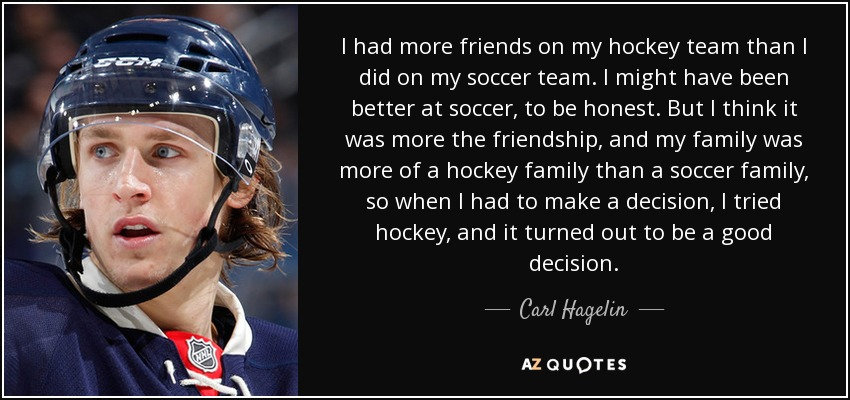 I had more friends on my hockey team than I did on my soccer team. I might have been better at soccer, to be honest. But I think it was more the friendship, and my family was more of a hockey family than a soccer family, so when I had to make a decision, I tried hockey, and it turned out to be a good decision. - Carl Hagelin