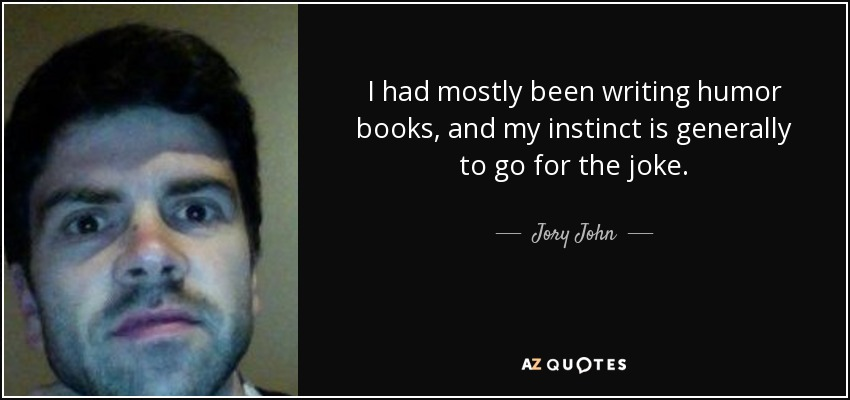 I had mostly been writing humor books, and my instinct is generally to go for the joke. - Jory John