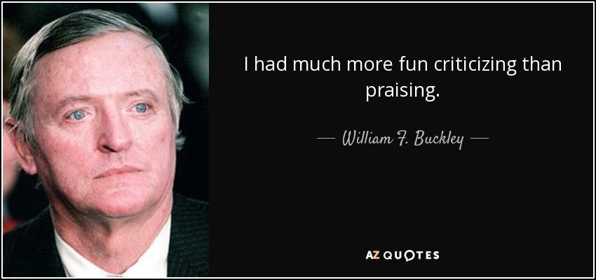 I had much more fun criticizing than praising. - William F. Buckley, Jr.