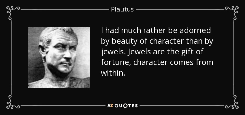 I had much rather be adorned by beauty of character than by jewels. Jewels are the gift of fortune, character comes from within. - Plautus