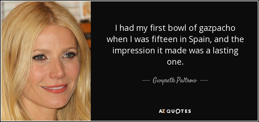 I had my first bowl of gazpacho when I was fifteen in Spain, and the impression it made was a lasting one. - Gwyneth Paltrow