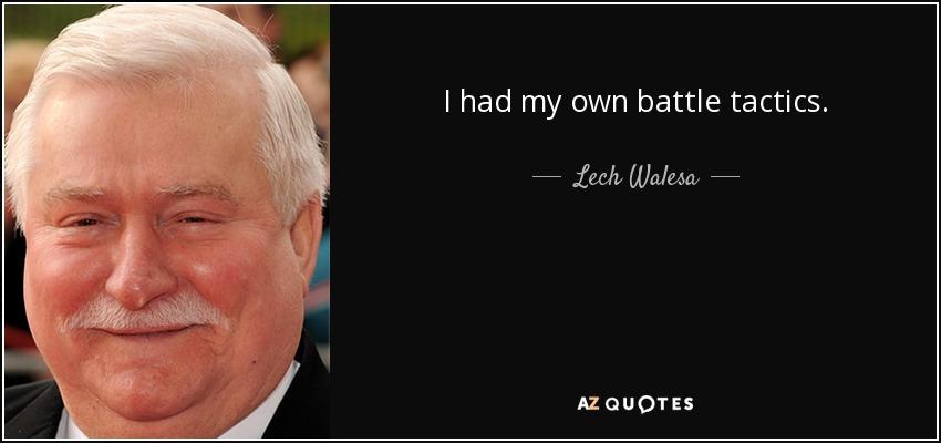 I had my own battle tactics. - Lech Walesa
