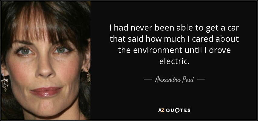 I had never been able to get a car that said how much I cared about the environment until I drove electric. - Alexandra Paul