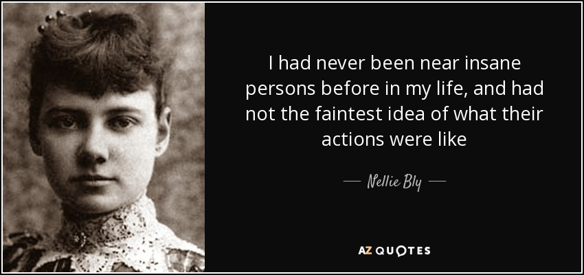 I had never been near insane persons before in my life, and had not the faintest idea of what their actions were like - Nellie Bly