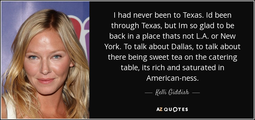 I had never been to Texas. Id been through Texas, but Im so glad to be back in a place thats not L.A. or New York. To talk about Dallas, to talk about there being sweet tea on the catering table, its rich and saturated in American-ness. - Kelli Giddish