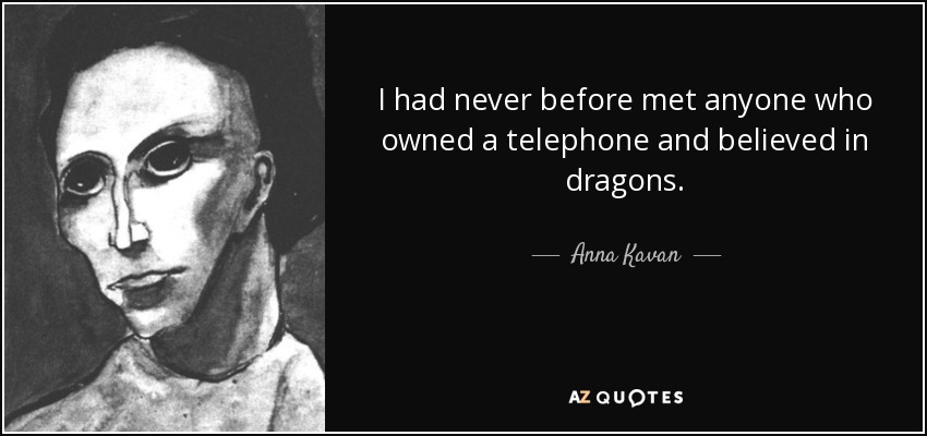 I had never before met anyone who owned a telephone and believed in dragons. - Anna Kavan