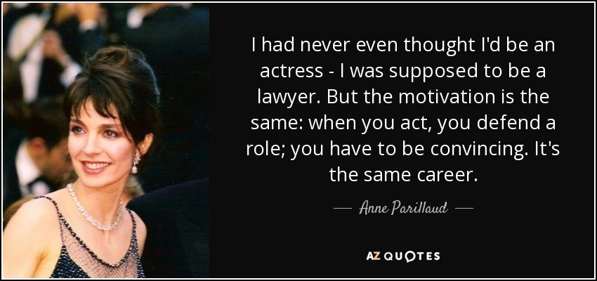 I had never even thought I'd be an actress - I was supposed to be a lawyer. But the motivation is the same: when you act, you defend a role; you have to be convincing. It's the same career. - Anne Parillaud