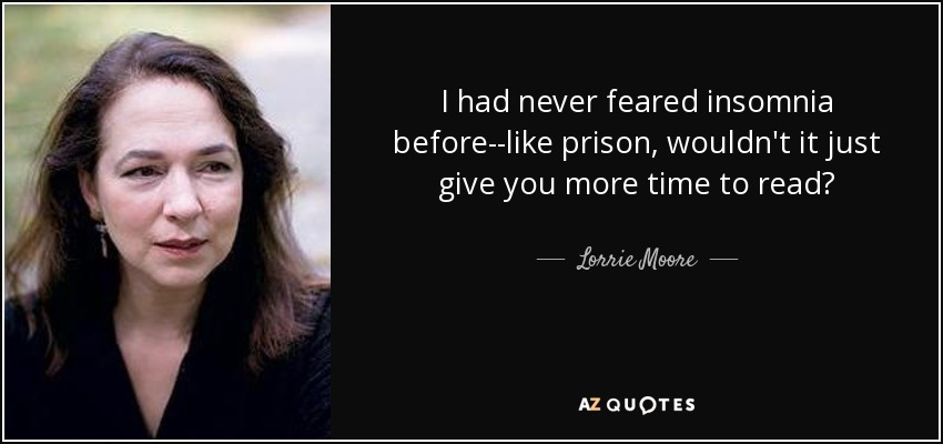 I had never feared insomnia before--like prison, wouldn't it just give you more time to read? - Lorrie Moore