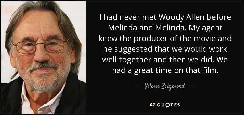 I had never met Woody Allen before Melinda and Melinda. My agent knew the producer of the movie and he suggested that we would work well together and then we did. We had a great time on that film. - Vilmos Zsigmond