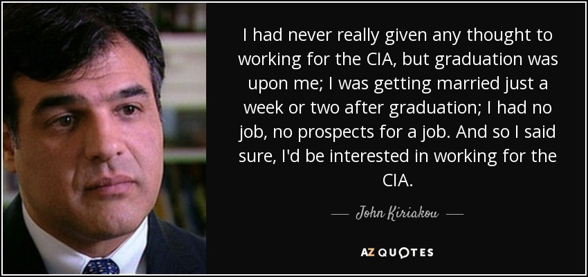 I had never really given any thought to working for the CIA, but graduation was upon me; I was getting married just a week or two after graduation; I had no job, no prospects for a job. And so I said sure, I'd be interested in working for the CIA. - John Kiriakou