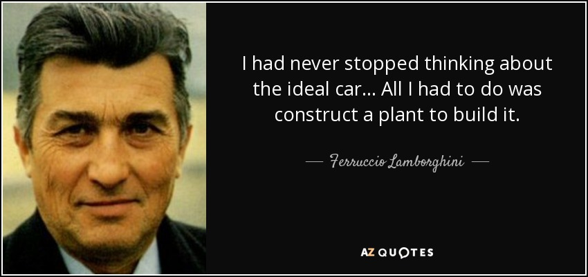 I had never stopped thinking about the ideal car… All I had to do was construct a plant to build it. - Ferruccio Lamborghini