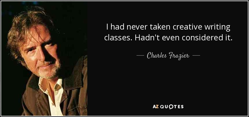 I had never taken creative writing classes. Hadn't even considered it. - Charles Frazier