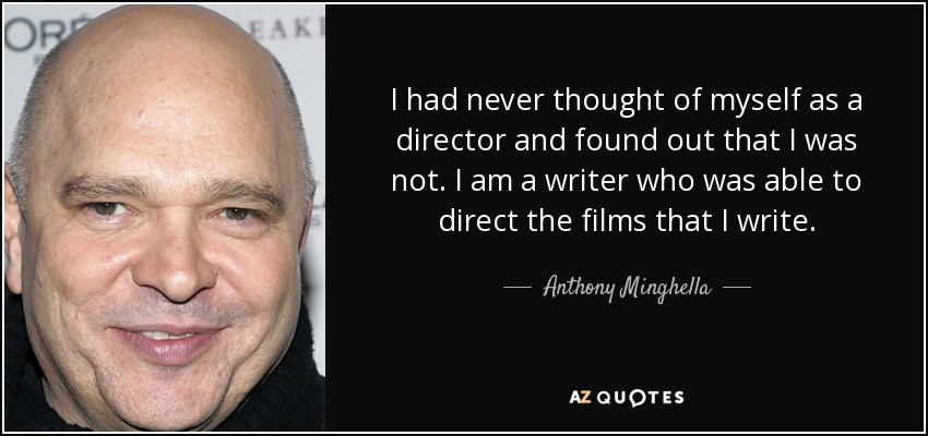 I had never thought of myself as a director and found out that I was not. I am a writer who was able to direct the films that I write. - Anthony Minghella