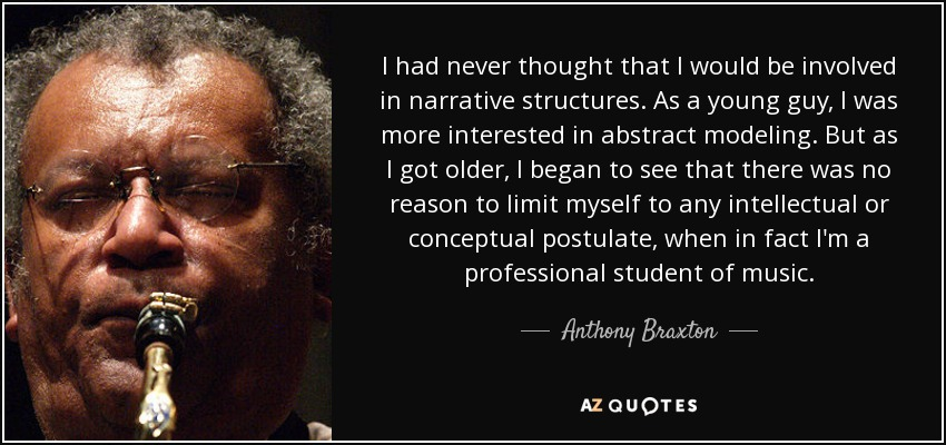 I had never thought that I would be involved in narrative structures. As a young guy, I was more interested in abstract modeling. But as I got older, I began to see that there was no reason to limit myself to any intellectual or conceptual postulate, when in fact I'm a professional student of music. - Anthony Braxton