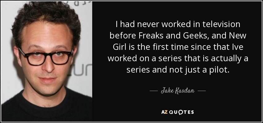 I had never worked in television before Freaks and Geeks, and New Girl is the first time since that Ive worked on a series that is actually a series and not just a pilot. - Jake Kasdan