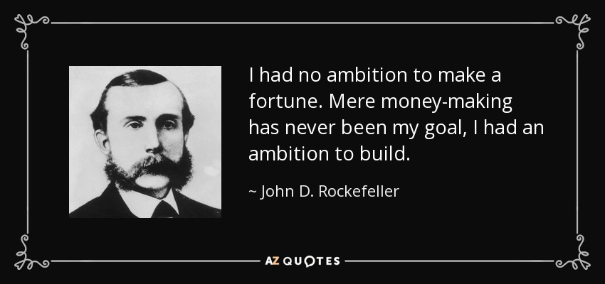 I had no ambition to make a fortune. Mere money-making has never been my goal, I had an ambition to build. - John D. Rockefeller