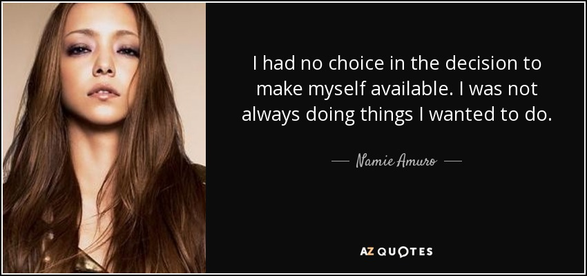 I had no choice in the decision to make myself available. I was not always doing things I wanted to do. - Namie Amuro