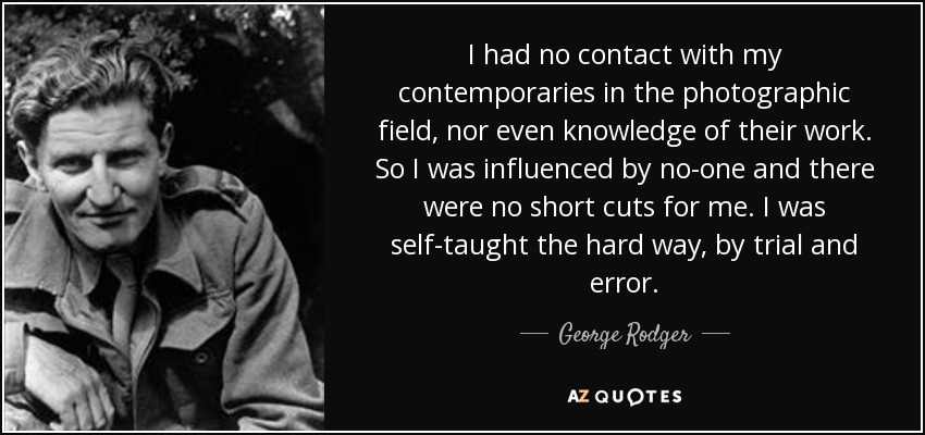 I had no contact with my contemporaries in the photographic field, nor even knowledge of their work. So I was influenced by no-one and there were no short cuts for me. I was self-taught the hard way, by trial and error. - George Rodger