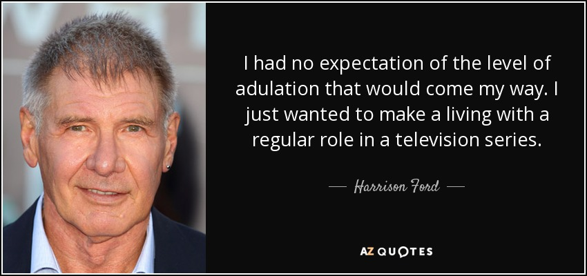 I had no expectation of the level of adulation that would come my way. I just wanted to make a living with a regular role in a television series. - Harrison Ford