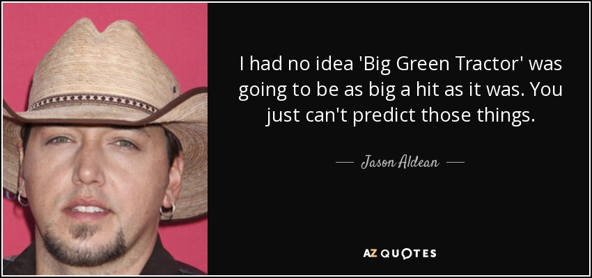 I had no idea 'Big Green Tractor' was going to be as big a hit as it was. You just can't predict those things. - Jason Aldean