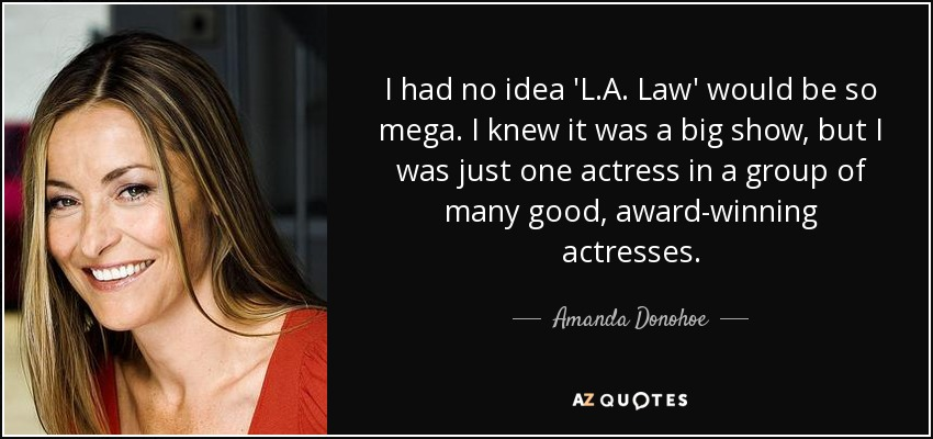 I had no idea 'L.A. Law' would be so mega. I knew it was a big show, but I was just one actress in a group of many good, award-winning actresses. - Amanda Donohoe
