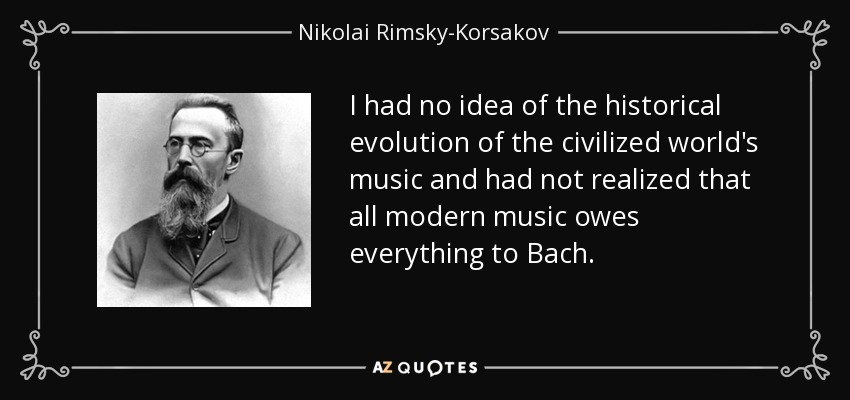 I had no idea of the historical evolution of the civilized world's music and had not realized that all modern music owes everything to Bach. - Nikolai Rimsky-Korsakov