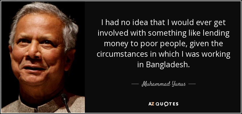 I had no idea that I would ever get involved with something like lending money to poor people, given the circumstances in which I was working in Bangladesh. - Muhammad Yunus