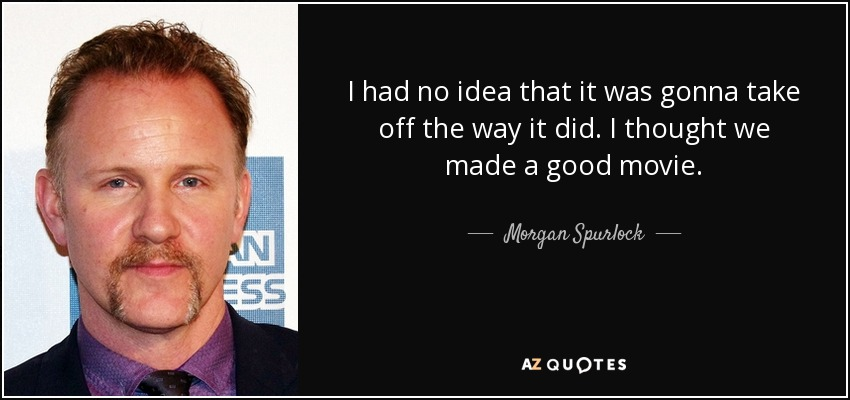 I had no idea that it was gonna take off the way it did. I thought we made a good movie. - Morgan Spurlock