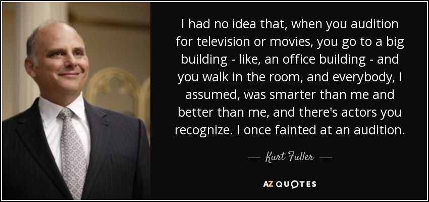 I had no idea that, when you audition for television or movies, you go to a big building - like, an office building - and you walk in the room, and everybody, I assumed, was smarter than me and better than me, and there's actors you recognize. I once fainted at an audition. - Kurt Fuller