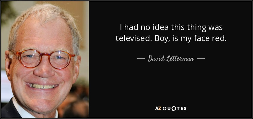 I had no idea this thing was televised. Boy, is my face red. - David Letterman