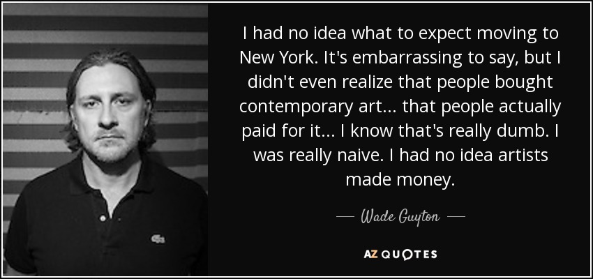 I had no idea what to expect moving to New York. It's embarrassing to say, but I didn't even realize that people bought contemporary art... that people actually paid for it... I know that's really dumb. I was really naive. I had no idea artists made money. - Wade Guyton