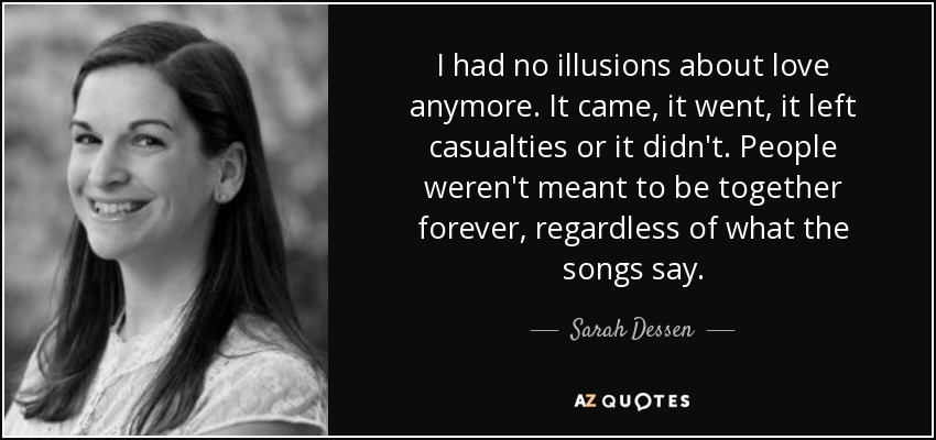I had no illusions about love anymore. It came, it went, it left casualties or it didn't. People weren't meant to be together forever, regardless of what the songs say. - Sarah Dessen