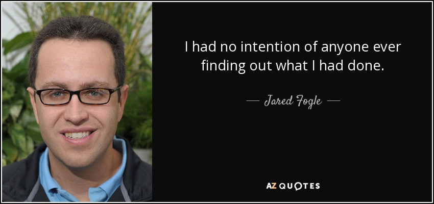 I had no intention of anyone ever finding out what I had done. - Jared Fogle