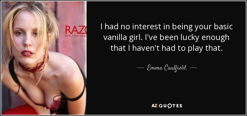 I had no interest in being your basic vanilla girl. I've been lucky enough that I haven't had to play that. - Emma Caulfield
