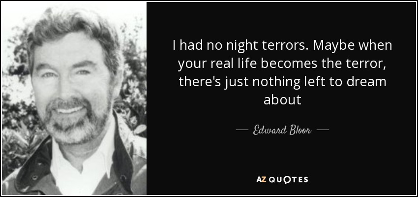 I had no night terrors. Maybe when your real life becomes the terror, there's just nothing left to dream about - Edward Bloor