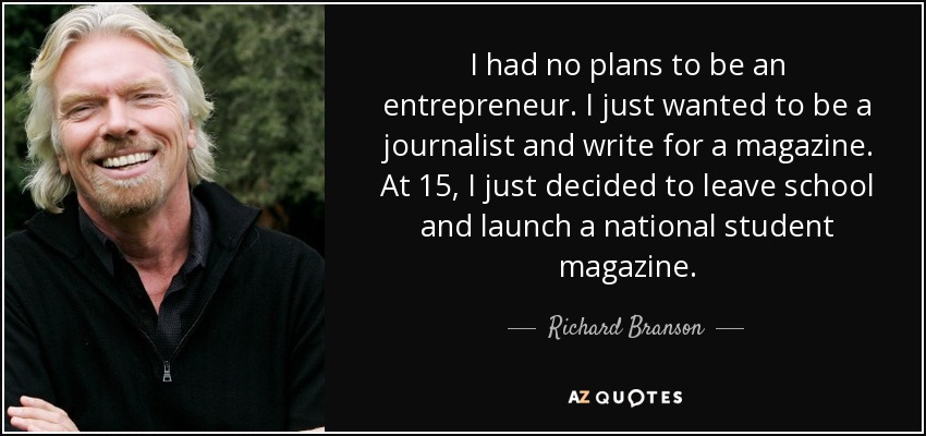 I had no plans to be an entrepreneur. I just wanted to be a journalist and write for a magazine. At 15, I just decided to leave school and launch a national student magazine. - Richard Branson
