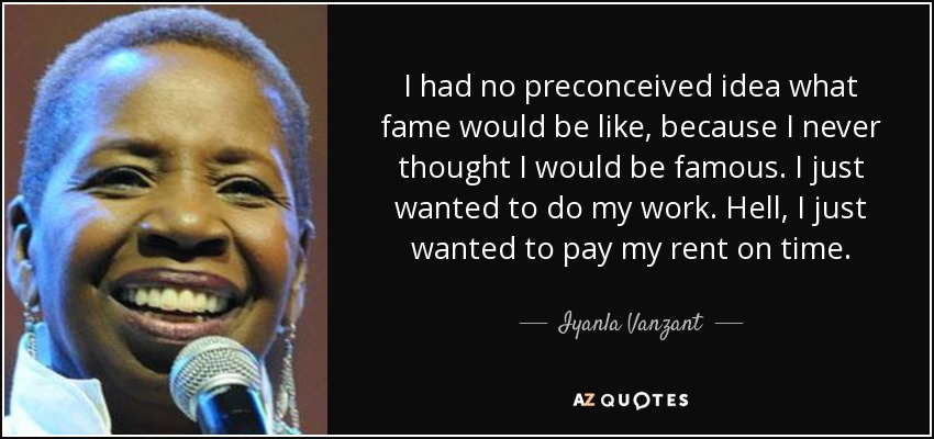 I had no preconceived idea what fame would be like, because I never thought I would be famous. I just wanted to do my work. Hell, I just wanted to pay my rent on time. - Iyanla Vanzant