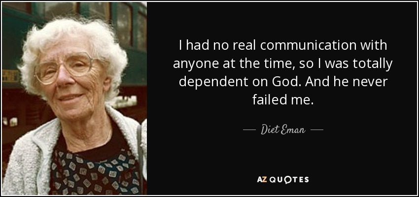 I had no real communication with anyone at the time, so I was totally dependent on God. And he never failed me. - Diet Eman