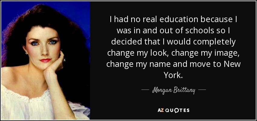 I had no real education because I was in and out of schools so I decided that I would completely change my look, change my image, change my name and move to New York. - Morgan Brittany