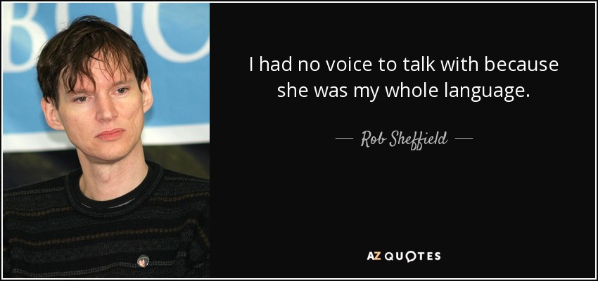 I had no voice to talk with because she was my whole language. - Rob Sheffield