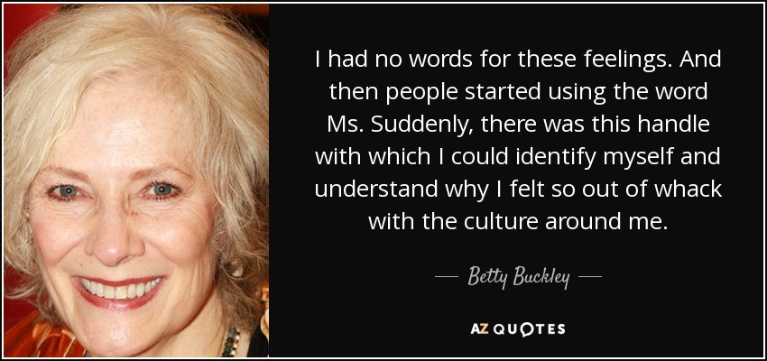 I had no words for these feelings. And then people started using the word Ms. Suddenly, there was this handle with which I could identify myself and understand why I felt so out of whack with the culture around me. - Betty Buckley