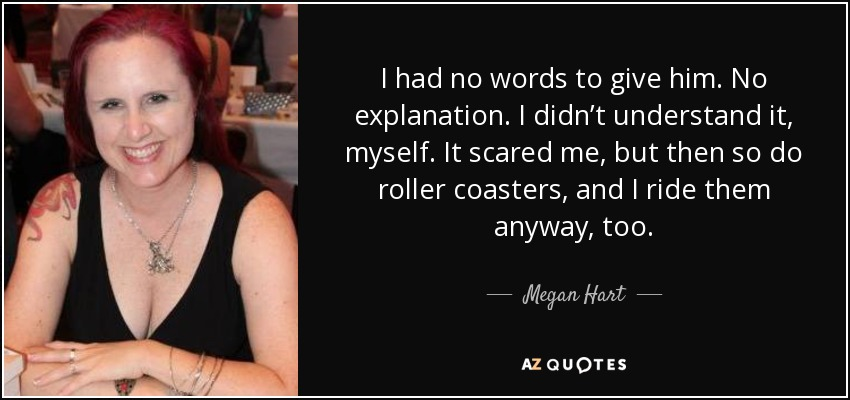 I had no words to give him. No explanation. I didn't understand it, myself. It scared me, but then so do roller coasters, and I ride them anyway, too. - Megan Hart