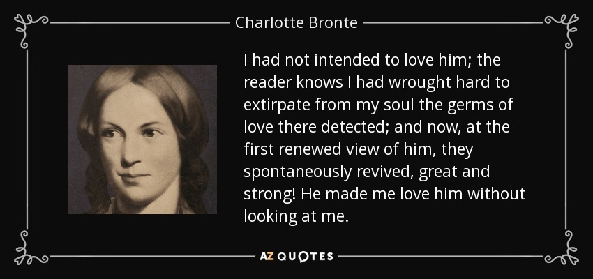 I had not intended to love him; the reader knows I had wrought hard to extirpate from my soul the germs of love there detected; and now, at the first renewed view of him, they spontaneously revived, great and strong! He made me love him without looking at me. - Charlotte Bronte