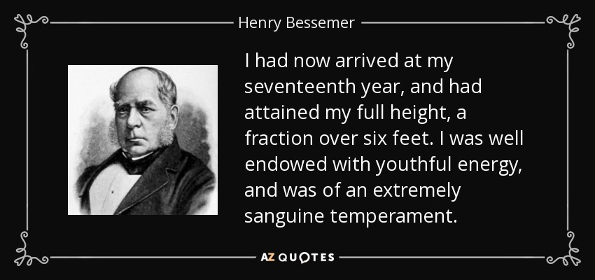 I had now arrived at my seventeenth year, and had attained my full height, a fraction over six feet. I was well endowed with youthful energy, and was of an extremely sanguine temperament. - Henry Bessemer