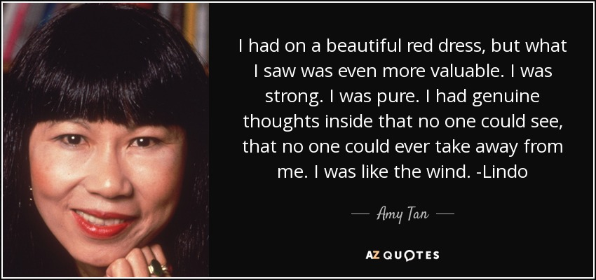I had on a beautiful red dress, but what I saw was even more valuable. I was strong. I was pure. I had genuine thoughts inside that no one could see, that no one could ever take away from me. I was like the wind. -Lindo - Amy Tan