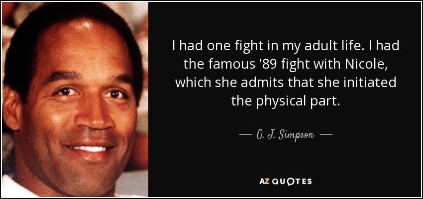 I had one fight in my adult life. I had the famous '89 fight with Nicole, which she admits that she initiated the physical part. - O. J. Simpson
